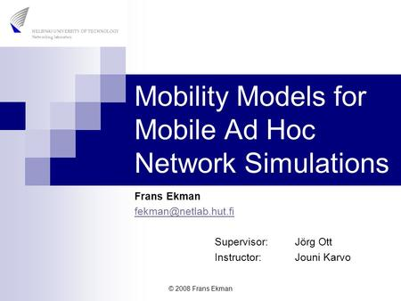 © 2008 Frans Ekman Mobility Models for Mobile Ad Hoc Network Simulations Frans Ekman Supervisor: Jörg Ott Instructor: Jouni Karvo.