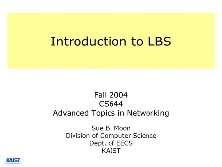 Introduction to LBS Fall 2004 CS644 Advanced Topics in Networking Sue B. Moon Division of Computer Science Dept. of EECS KAIST.