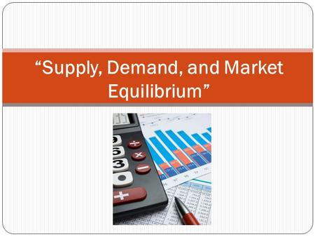 """Supply, Demand, and Market Equilibrium"". Demand Review 1. What is Demand? 2. Give an example of substitute goods 3. Give an example of complementary."