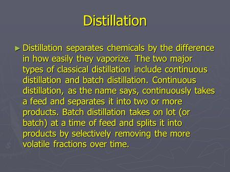 Distillation ► Distillation separates chemicals by the difference in how easily they vaporize. The two major types of classical distillation include continuous.