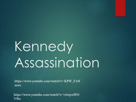 Kennedy Assassination https://www.youtube.com/watch?v=KPW_E16f mwc https://www.youtube.com/watch?v=vwtqvuWO VWo.
