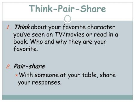 Think-Pair-Share Think about your favorite character you've seen on TV/movies or read in a book. Who and why they are your favorite. Pair-share With someone.