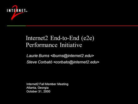 Internet2 End-to-End (e2e) Performance Initiative Laurie Burns Steve Corbató Internet2 Fall Member Meeting Atlanta, Georgia October 31, 2000.