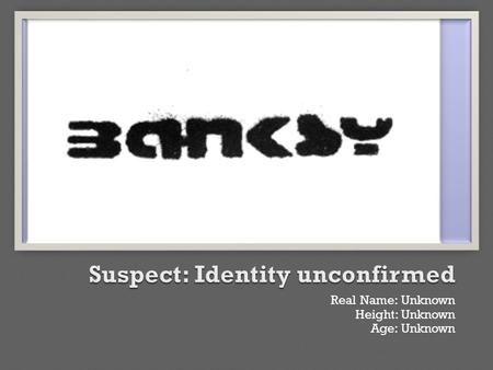Real Name: Unknown Height: Unknown Age: Unknown.  Robert Gunningham  Robden Gunningham  Robin Gunningham  Robin Banks?  Banksy.