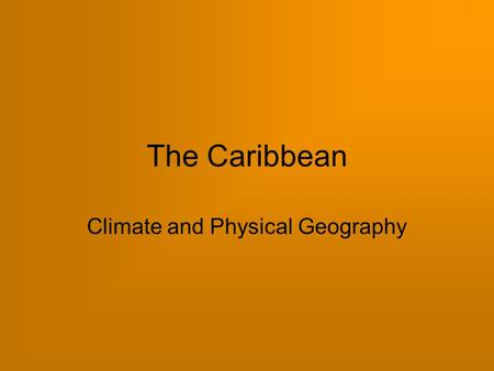 The Caribbean Climate and Physical Geography. Climate in the Caribbean December to April  sunny, dry, warm May to November  hot, humid, wet Tropical.