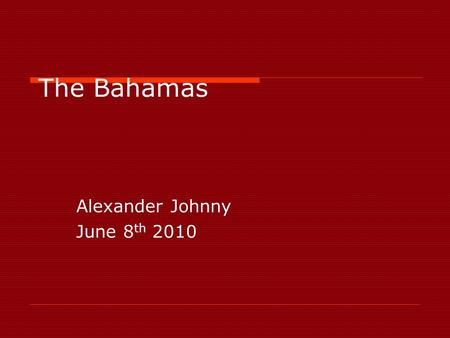 The Bahamas Alexander Johnny June 8 th 2010. Where is Bahamas located? IIt is located at the north-east of the Caribbean Sea in the Atlantic Ocean north.