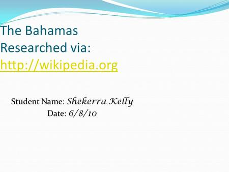 The Bahamas Researched via:   Student Name: Shekerra Kelly Date: 6/8/10.
