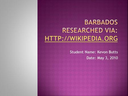 Student Name: Kevon Butts Date: May 3, 2010.  Barbados is the most eastern island in the Caribbean and technically is in the Atlantic Ocean.?It's a tiny.