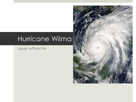 Hurricane Wilma Layan AlThani 9A. An Introduction to the hurricane  Hurricane Wilma first hit land on the 15th of October 2005. It mostly effected the.