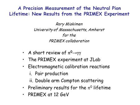 A Precision Measurement of the Neutral Pion Lifetime: New Results from the PRIMEX Experiment Rory Miskimen University of Massachusetts, Amherst for the.