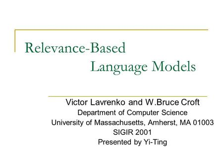 Relevance-Based Language Models Victor Lavrenko and W.Bruce Croft Department of Computer Science University of Massachusetts, Amherst, MA 01003 SIGIR 2001.