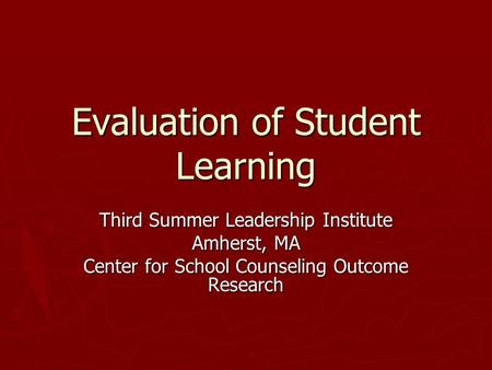 Evaluation of Student Learning Third Summer Leadership Institute Amherst, MA Center for School Counseling Outcome Research.