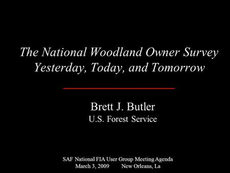 The National Woodland Owner Survey Yesterday, Today, and Tomorrow Brett J. Butler U.S. Forest Service SAF National FIA User Group Meeting Agenda March.