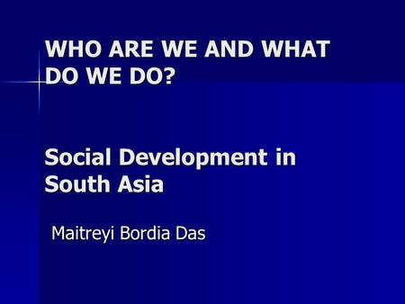 WHO ARE WE AND WHAT DO WE DO? Social Development in South Asia Maitreyi Bordia Das.