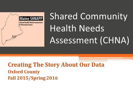 Shared Community Health Needs Assessment (CHNA) Creating The Story About Our Data Oxford County Fall 2015/Spring 2016.
