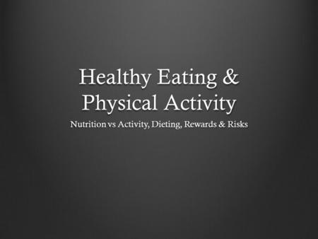 Healthy Eating & Physical Activity Nutrition vs Activity, Dieting, Rewards & Risks.