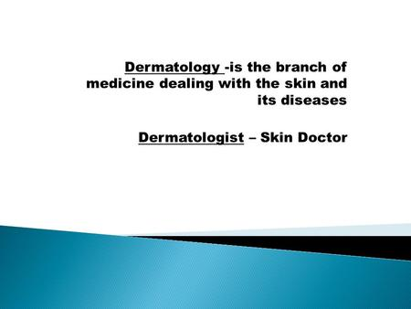Dermatology -is the branch of medicine dealing with the skin and its diseases Dermatologist – Skin Doctor.