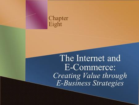 Chapter Eight The Internet and E-Commerce: Creating Value through E-Business Strategies.