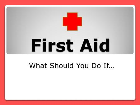 First Aid What Should You Do If… Your friend has fallen off the monkey bars at the park. He says his leg really hurts, and he can't move it. Tell him.