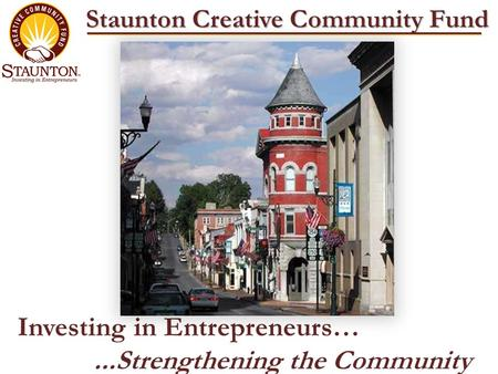 Staunton Creative Community Fund Investing in Entrepreneurs…...Strengthening the Community.