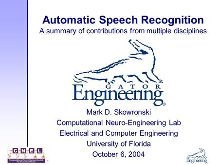 Automatic Speech Recognition A summary of contributions from multiple disciplines Mark D. Skowronski Computational Neuro-Engineering Lab Electrical and.