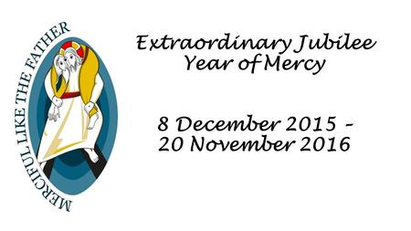 Extraordinary Jubilee Year of Mercy 8 December 2015 – 20 November 2016.