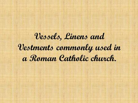 Vessels, Linens and Vestments commonly used in a Roman Catholic church.