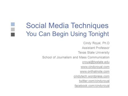 Social Media Techniques You Can Begin Using Tonight Cindy Royal, Ph.D Assistant Professor Texas State University School of Journalism and Mass Communication.