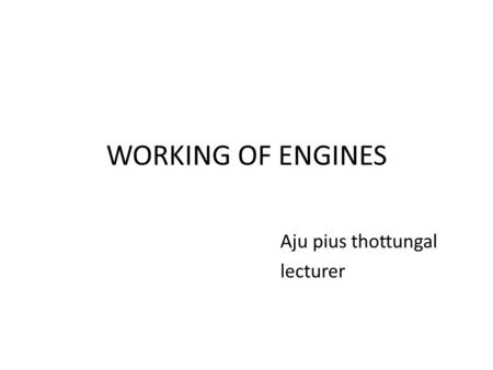 WORKING OF ENGINES Aju pius thottungal lecturer. Engine components.