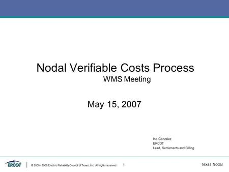 Texas Nodal © 2005 - 2006 Electric Reliability Council of Texas, Inc. All rights reserved. 1 Nodal Verifiable Costs Process WMS Meeting May 15, 2007 Ino.