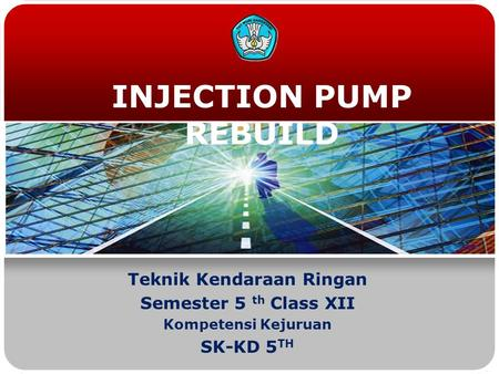 INJECTION PUMP REBUILD Teknik Kendaraan Ringan Semester 5 th Class XII Kompetensi Kejuruan SK-KD 5 TH.