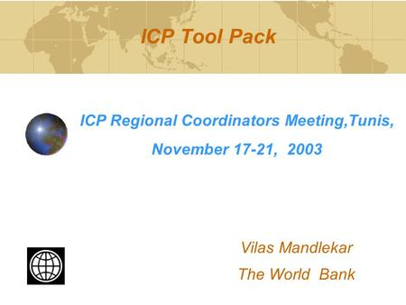 ICP Tool Pack ICP Regional Coordinators Meeting,Tunis, November 17-21, 2003 Vilas Mandlekar The World Bank.