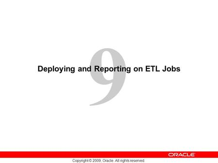 9 Copyright © 2009, Oracle. All rights reserved. Deploying and Reporting on ETL Jobs.