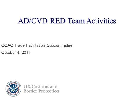 AD/CVD RED Team Activities COAC Trade Facilitation Subcommittee October 4, 2011.
