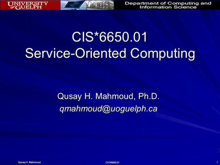 Qusay H. Mahmoud CIS*6650.01 1 CIS*6650.01 Service-Oriented Computing Qusay H. Mahmoud, Ph.D.