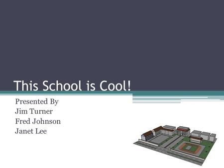 This School is Cool! Presented By Jim Turner Fred Johnson Janet Lee.