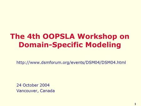 1  24 October 2004 Vancouver, Canada The 4th OOPSLA Workshop on Domain-Specific Modeling.