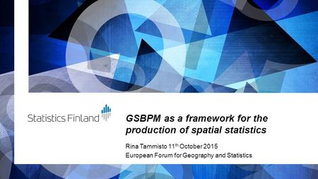 GSBPM as a framework for the production of spatial statistics Rina Tammisto 11 th October 2015 European Forum for Geography and Statistics.