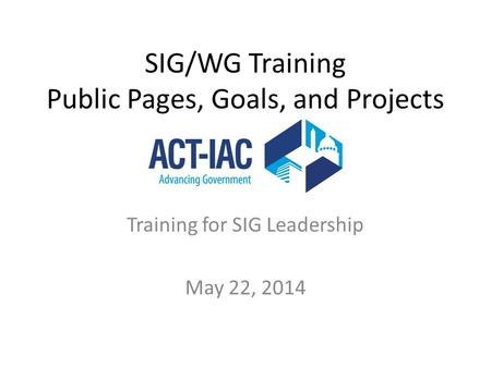 SIG/WG Training Public Pages, Goals, and Projects Training for SIG Leadership May 22, 2014.