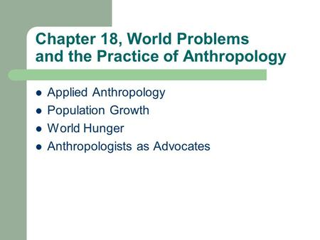 Chapter 18, World Problems and the Practice of Anthropology Applied Anthropology Population Growth World Hunger Anthropologists as Advocates.