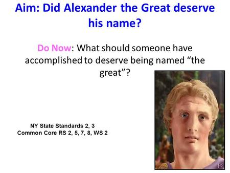 "Aim: Did Alexander the Great deserve his name? Do Now: What should someone have accomplished to deserve being named ""the great""? NY State Standards 2,"