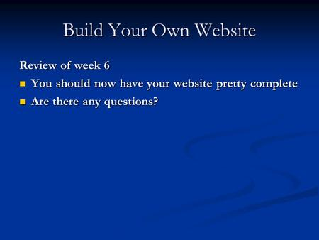 Build Your Own Website Review of week 6 You should now have your website pretty complete You should now have your website pretty complete Are there any.
