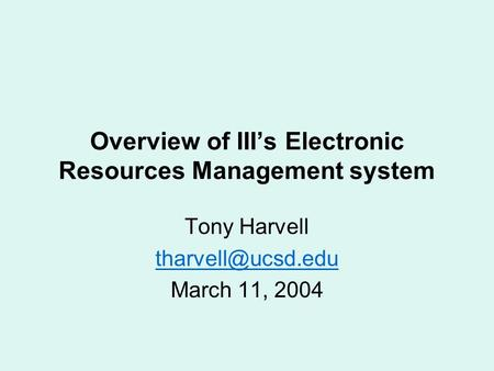 Overview of III's Electronic Resources Management system Tony Harvell March 11, 2004.