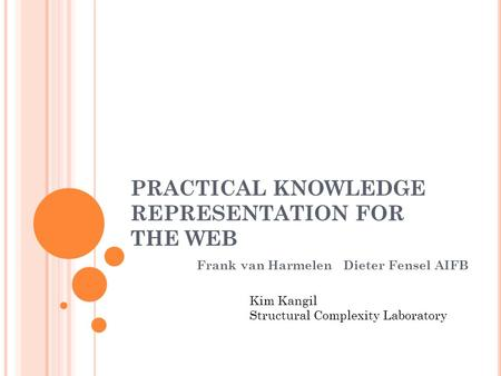 PRACTICAL KNOWLEDGE REPRESENTATION FOR THE WEB Frank van Harmelen Dieter Fensel AIFB Kim Kangil Structural Complexity Laboratory.