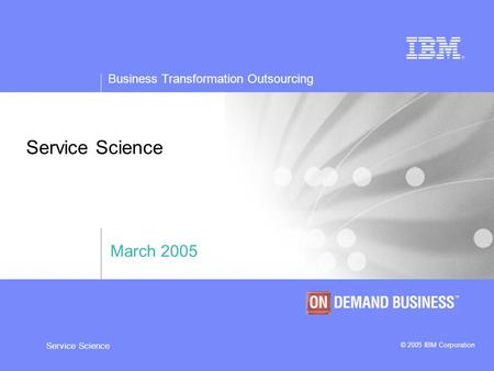Business Transformation Outsourcing © 2005 IBM Corporation Service Science March 2005.