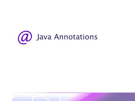 Java 1 Introduction Why annotations?  Enhance ease-of-development  Shift some code generation from programmer to compiler What are annotations?