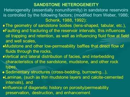 SANDSTONE HETEROGENEITY Heterogeneity (essentially nonuniformity) in sandstone reservoirs is controlled by the following factors; (modified from Weber,