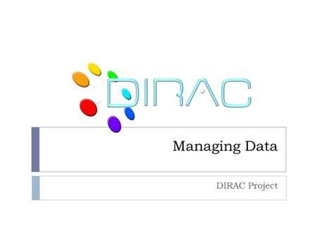 Managing Data DIRAC Project. Outline  Data management components  Storage Elements  File Catalogs  DIRAC conventions for user data  Data operation.
