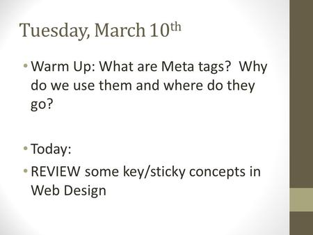 Tuesday, March 10 th Warm Up: What are Meta tags? Why do we use them and where do they go? Today: REVIEW some key/sticky concepts in Web Design.