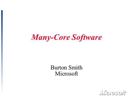 1 Many-Core Software Burton Smith Microsoft. 2 Computing is at a Crossroads Continual performance improvement is our field's lifeblood  It encourages.